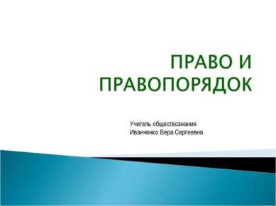 Учитель обществознания Иванченко Вера Сергеевна Право и правопорядок