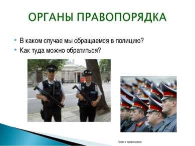 В каком случае мы обращаемся в полицию? Как туда можно обратиться? Право и пр...