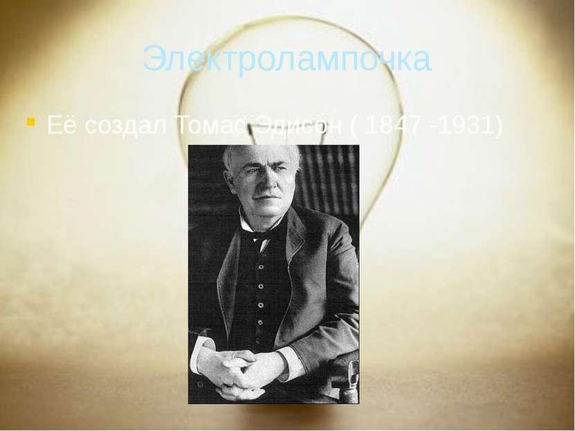Электролампочка Её создал Томас Эдисон ( 1847 -1931)