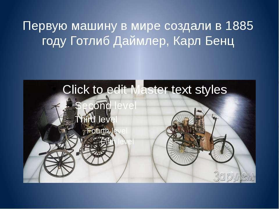 Первую машину в мире создали в 1885 году Готлиб Даймлер, Карл Бенц