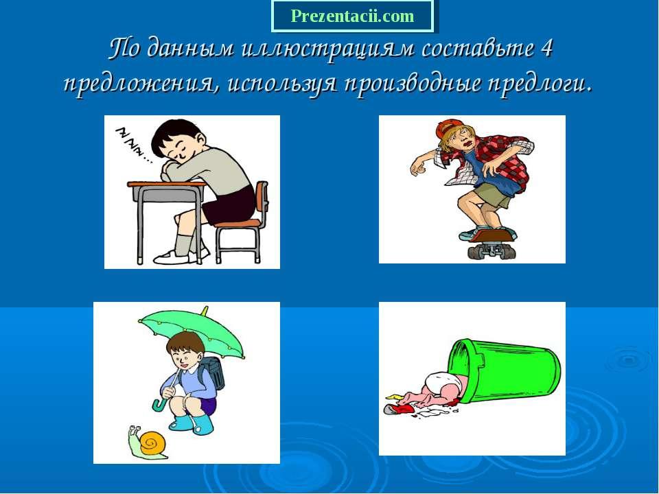 По данным иллюстрациям составьте 4 предложения, используя производные предлоги.