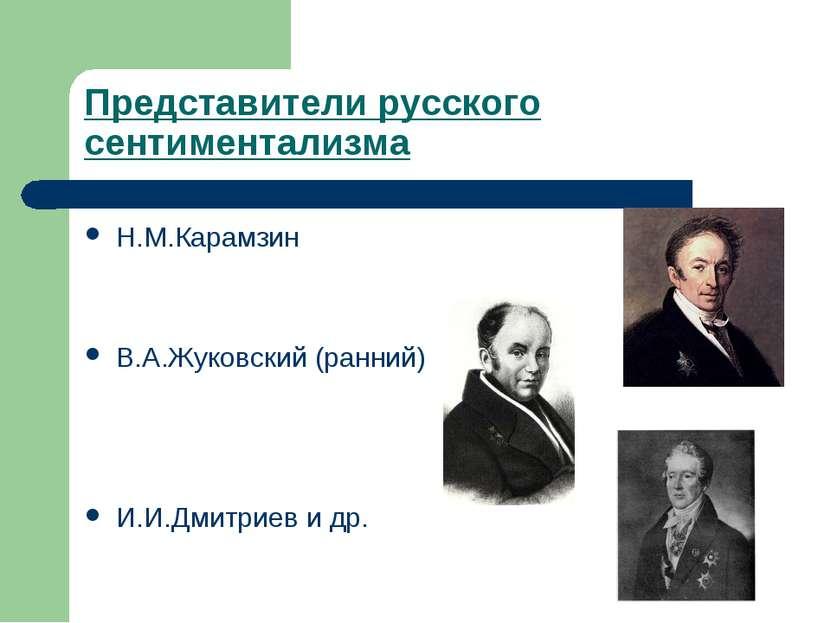 Представители русского сентиментализма Н.М.Карамзин В.А.Жуковский (ранний) И....