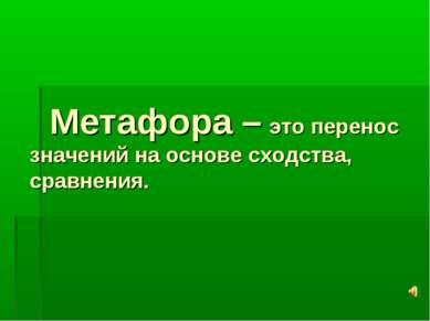 Метафора – это перенос значений на основе сходства, сравнения.