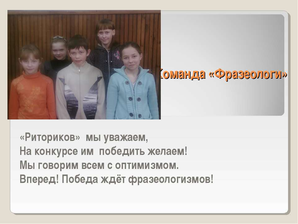 Команда «Фразеологи» «Риториков» мы уважаем, На конкурсе им победить желаем! ...