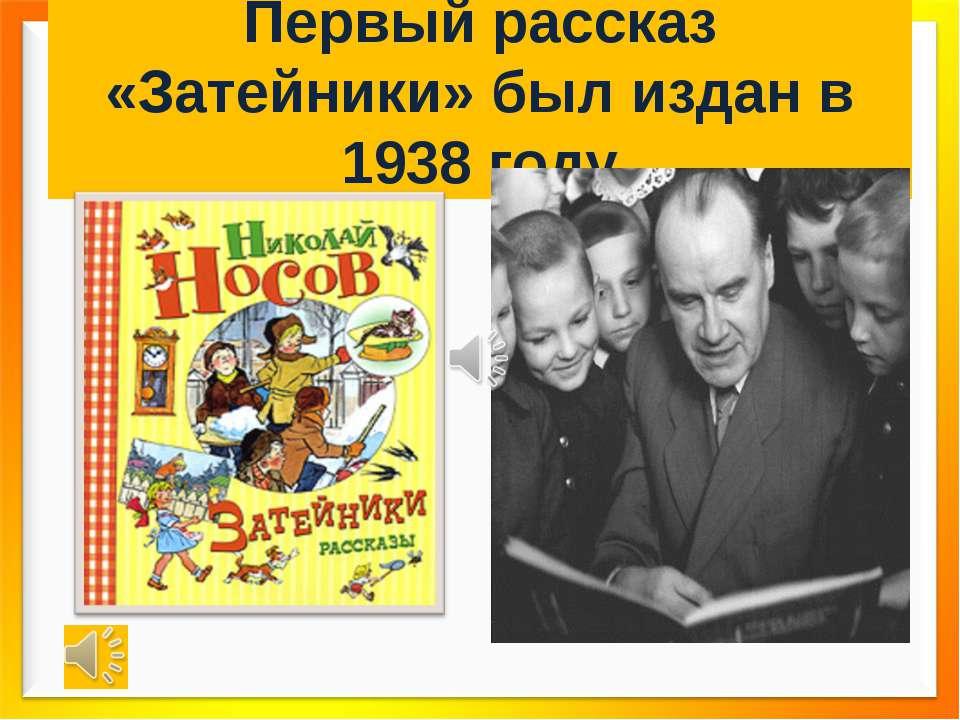 Первый рассказ «Затейники» был издан в 1938 году