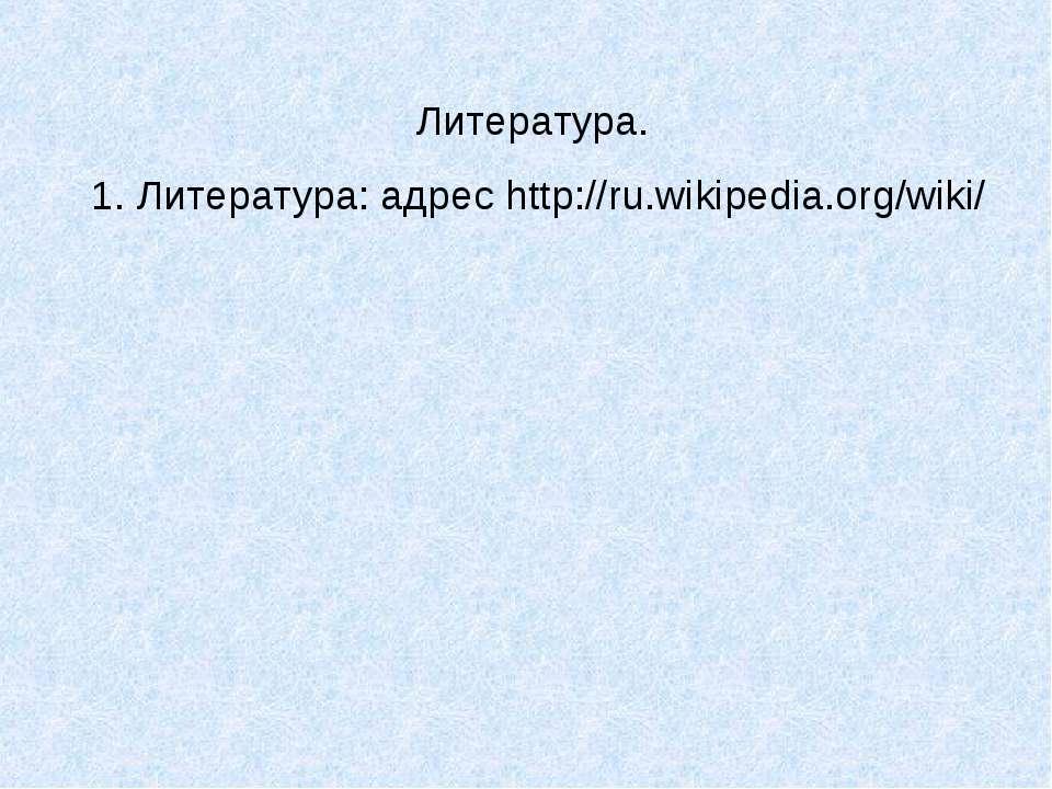Литература. 1. Литература: адрес http://ru.wikipedia.org/wiki/