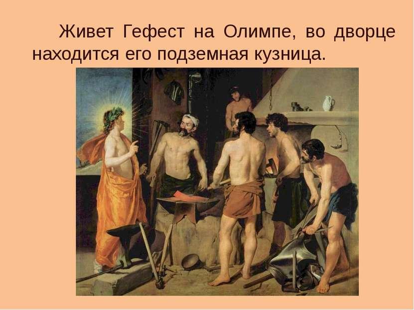 Живет Гефест на Олимпе, во дворце находится его подземная кузница.