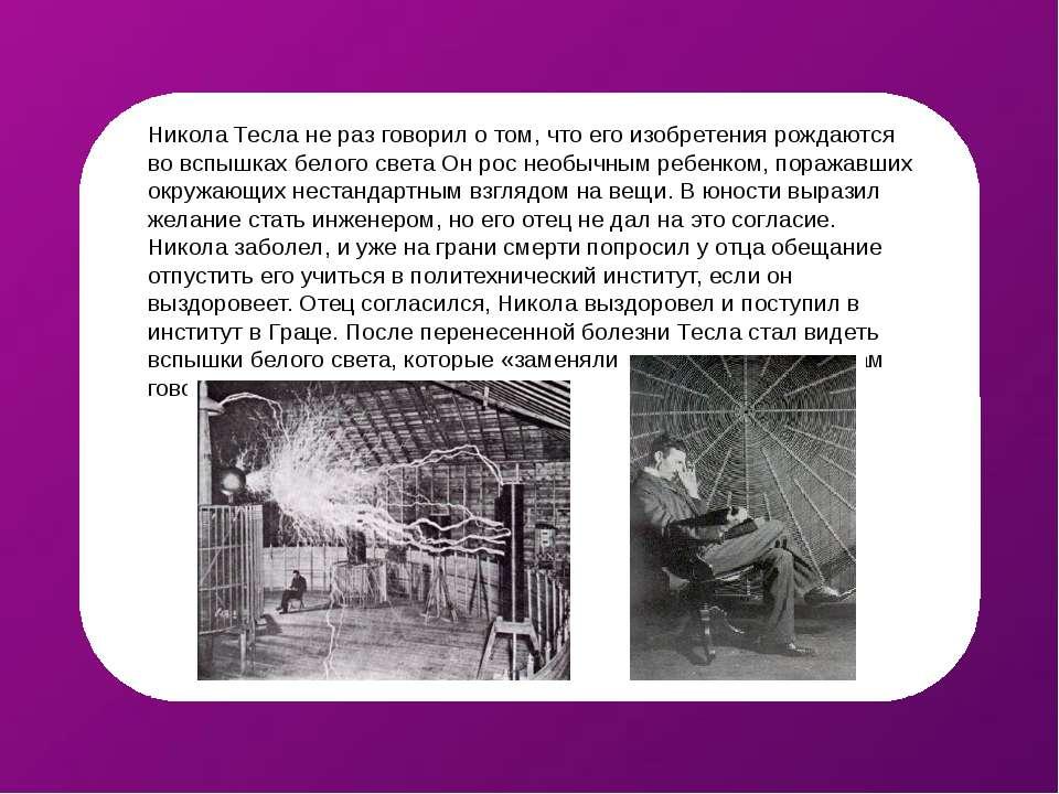Никола Тесла не раз говорил о том, что его изобретения рождаются во вспышках ...