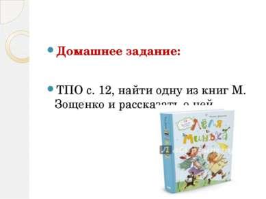 Домашнее задание: ТПО с. 12, найти одну из книг М. Зощенко и рассказать о ней.