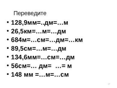 * Переведите 128,9мм=..дм=…м 26,5км=…м=…дм 684м=…см=…дм=…км 89,5см=…м=…дм 134...