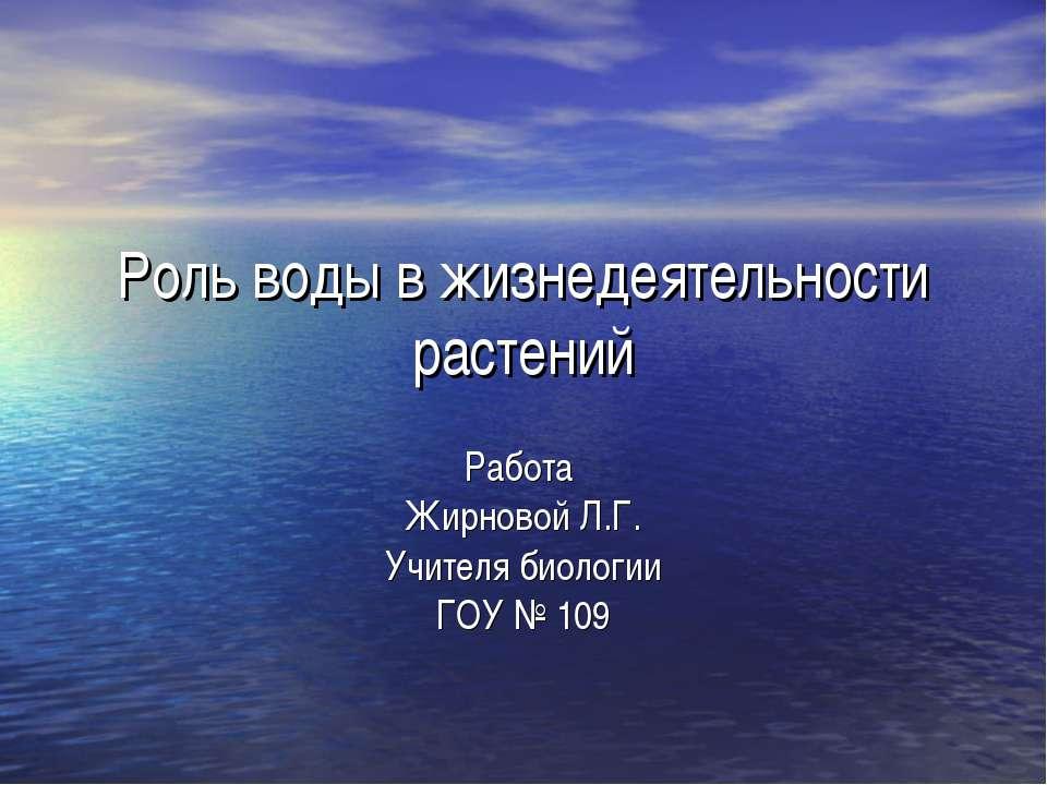 Роль воды в жизнедеятельности растений Работа Жирновой Л.Г. Учителя биологии ...
