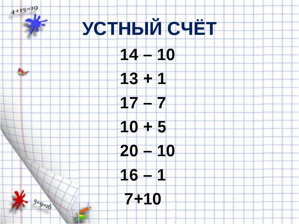 УСТНЫЙ СЧЁТ 14 – 10 13 + 1 17 – 7 10 + 5 20 – 10 16 – 1 7+10