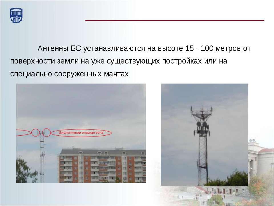Антенны БС устанавливаются на высоте 15 - 100 метров от поверхности земли на ...