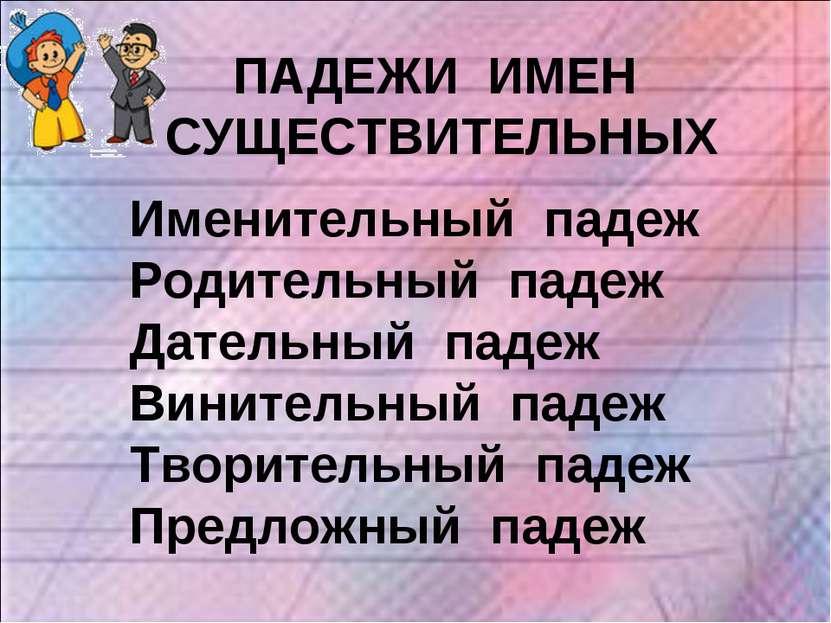 ПАДЕЖИ ИМЕН СУЩЕСТВИТЕЛЬНЫХ Именительный падеж Родительный падеж Дательный па...