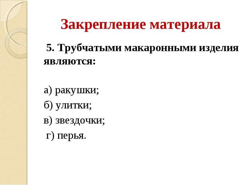 Закрепление материала 5. Трубчатыми макаронными изделия являются: а) ракушки;...