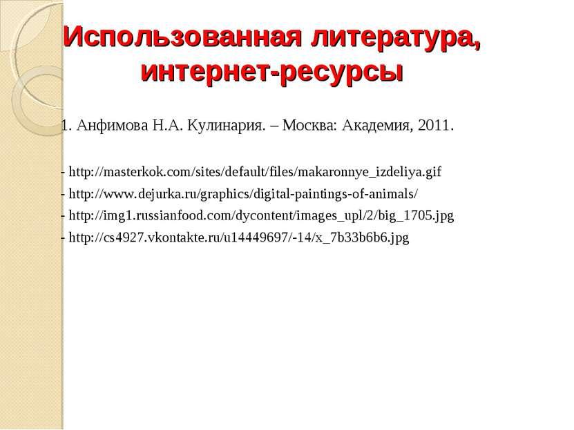 1. Анфимова Н.А. Кулинария. – Москва: Академия, 2011. - http://masterkok.com/...