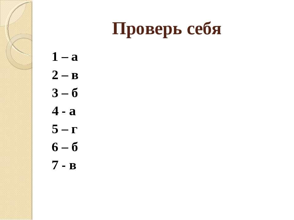 Проверь себя 1 – а 2 – в 3 – б 4 - а 5 – г 6 – б 7 - в
