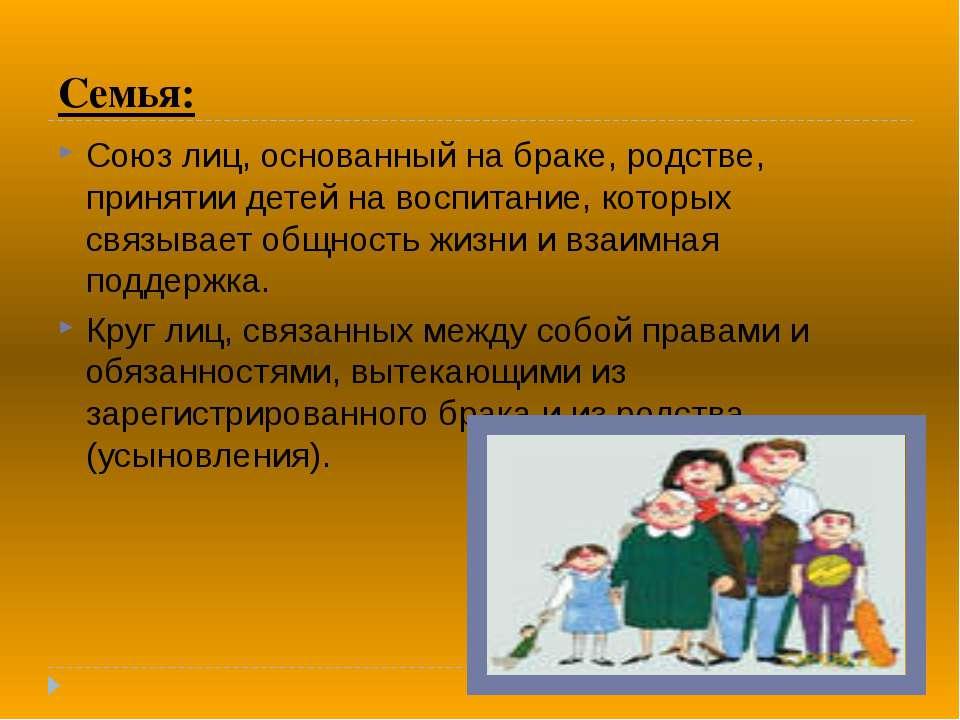 Семья: Союз лиц, основанный на браке, родстве, принятии детей на воспитание, ...