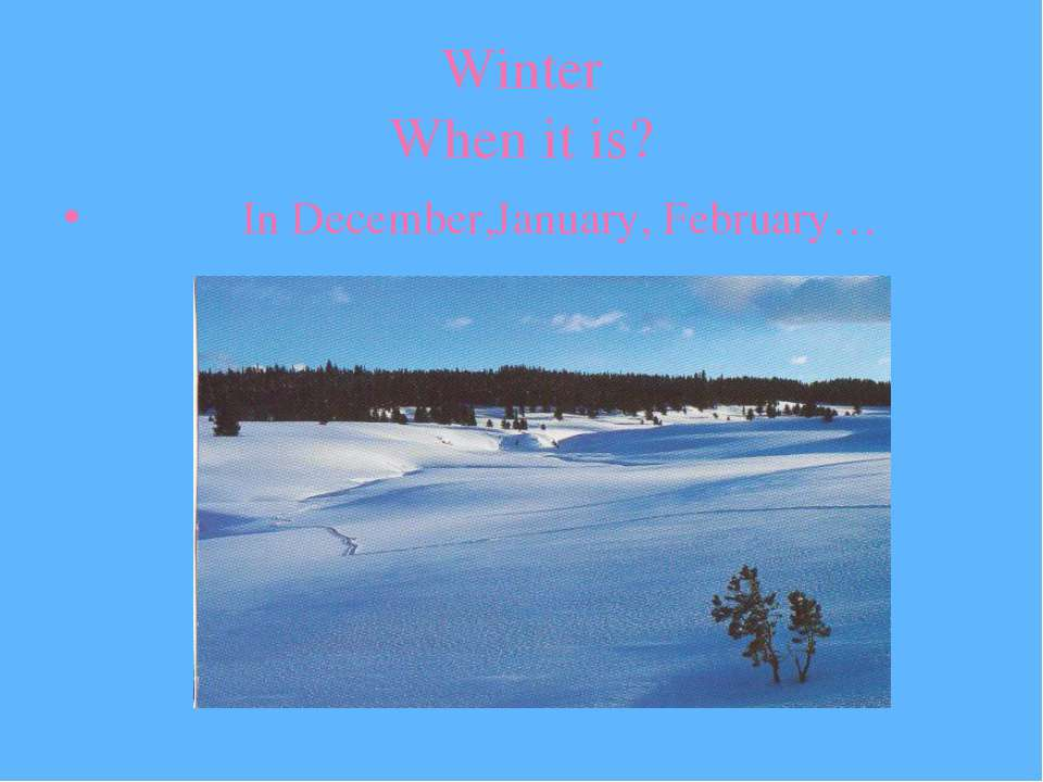 Winter When it is? In December,January, February…