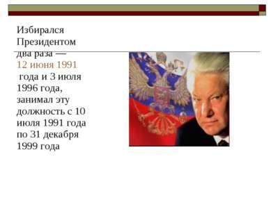 Избирался Президентом два раза— 12 июня 1991 года и 3 июля 1996 года, занима...
