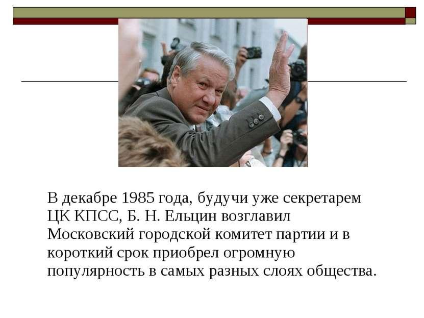 В декабре 1985 года, будучи уже секретарем ЦК КПСС, Б. Н. Ельцин возглавил Мо...