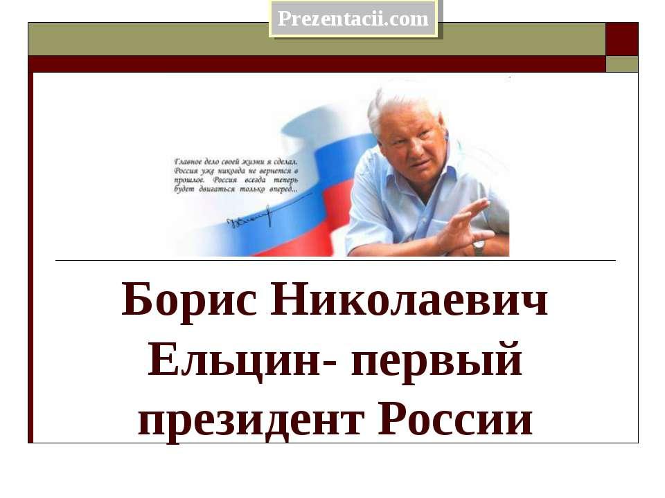 Борис Николаевич Ельцин- первый президент России
