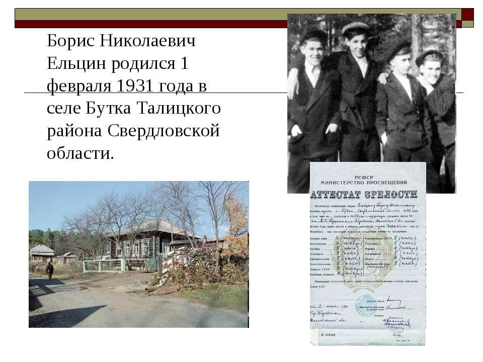 Борис Николаевич Ельцин родился 1 февраля 1931 года в селе Бутка Талицкого ра...