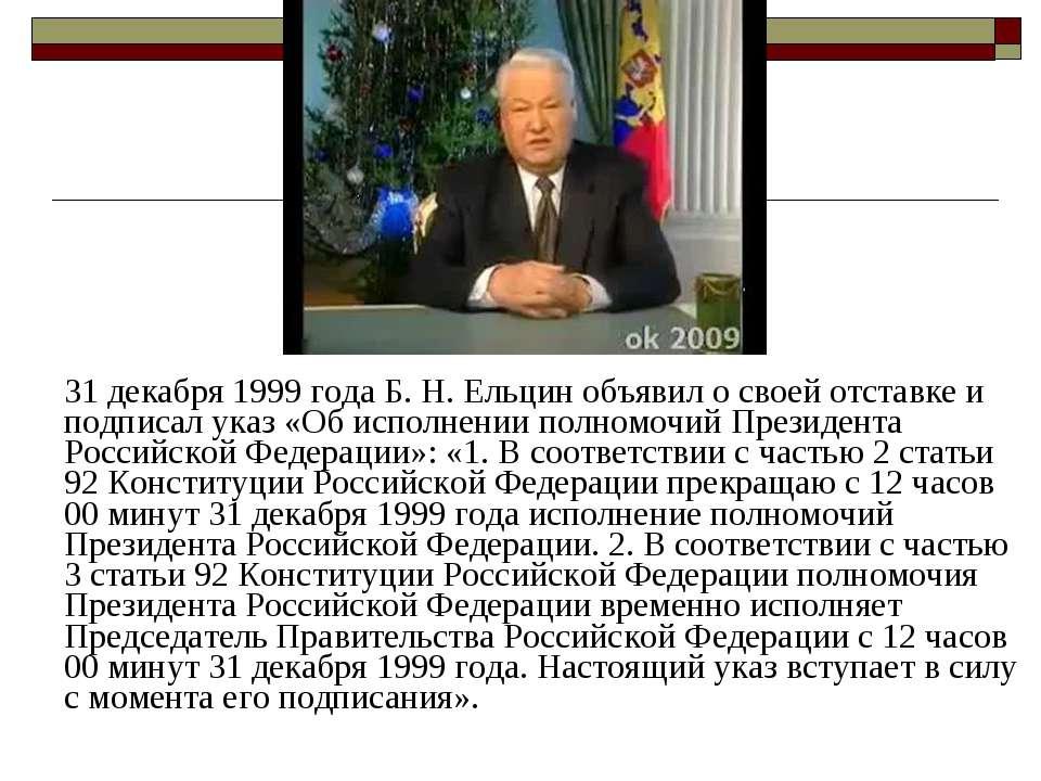 31 декабря 1999 года Б.Н.Ельцин объявил о своей отставке и подписал указ «О...