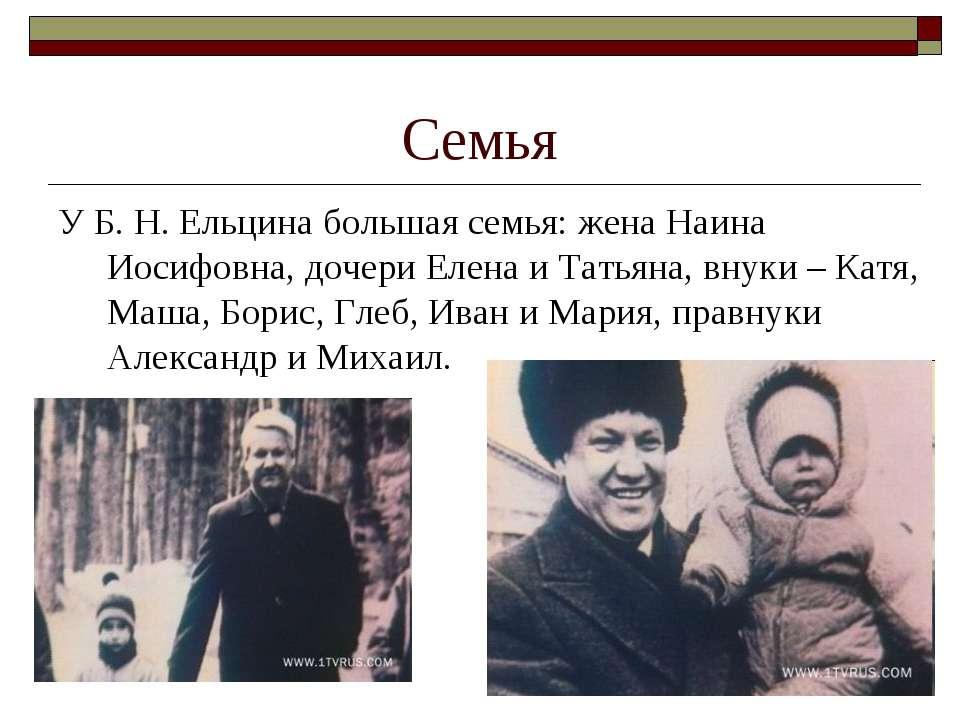 Семья У Б.Н.Ельцина большая семья: жена Наина Иосифовна, дочери Елена и Тат...