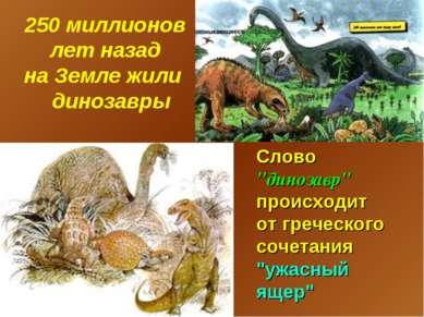 """250 миллионов лет назад на Земле жили динозавры Слово """"динозавр"""" происходит о..."""