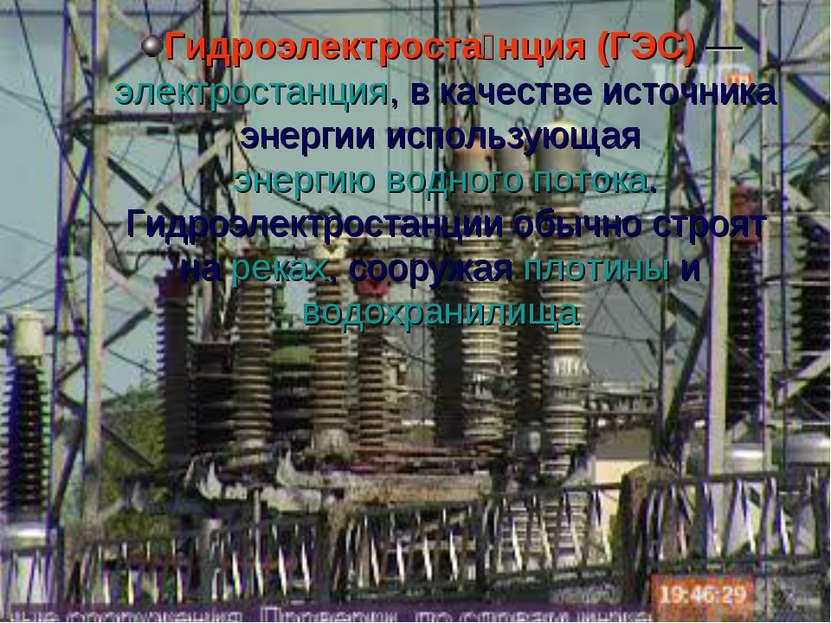 Гидроэлектроста нция (ГЭС)— электростанция, в качестве источника энергии исп...