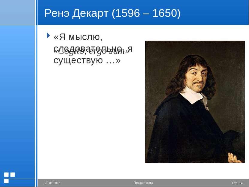 Ренэ Декарт (1596 – 1650) «Я мыслю, следовательно, я существую …» «Cogito, er...