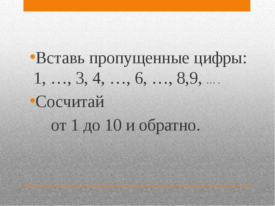 Вставь пропущенные цифры: 1, …, 3, 4, …, 6, …, 8,9, … . Сосчитай от 1 до 10 и...