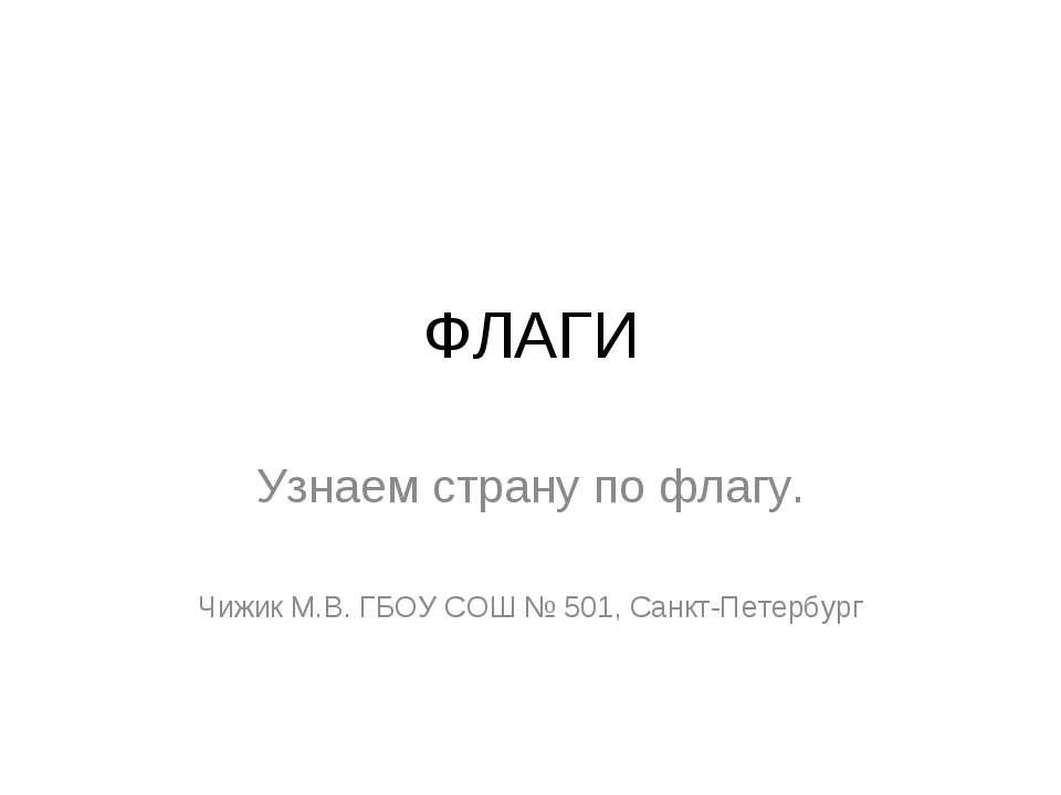 ФЛАГИ Узнаем страну по флагу. Чижик М.В. ГБОУ СОШ № 501, Санкт-Петербург