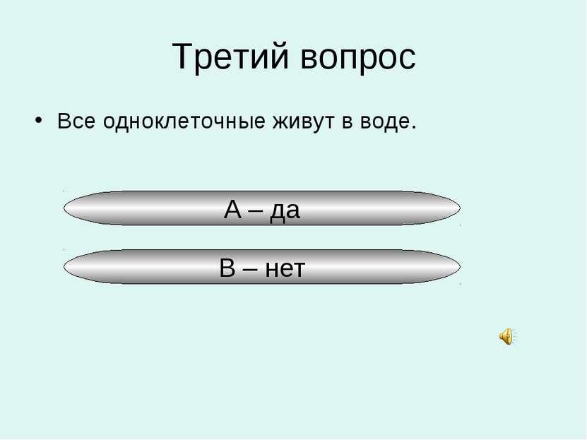 Третий вопрос Все одноклеточные живут в воде. А – да В – нет
