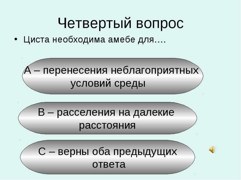 Четвертый вопрос Циста необходима амебе для…. А – перенесения неблагоприятных...