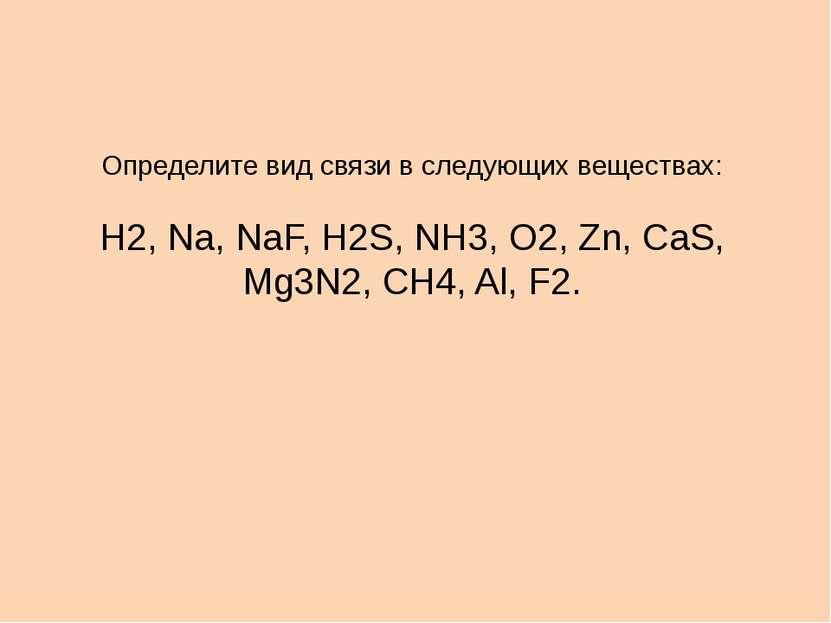 Определите вид связи в следующих веществах: Н2, Na, NaF, H2S, NH3, O2, Zn, Ca...