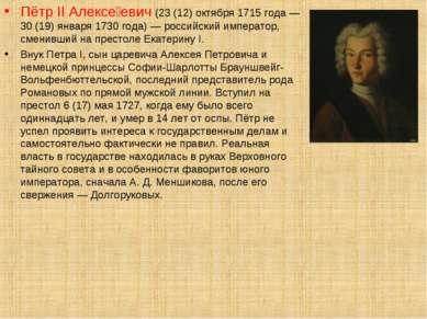 Пётр II Алексе евич (23 (12) октября 1715 года — 30 (19) января 1730 года) — ...