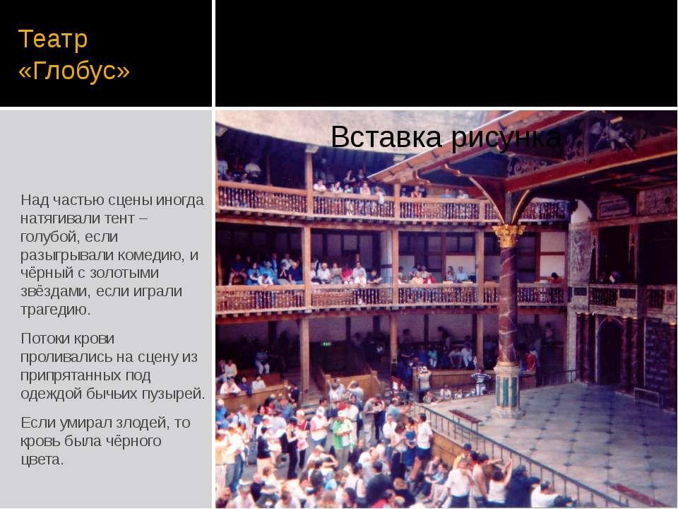 Театр «Глобус» Над частью сцены иногда натягивали тент – голубой, если разыгр...