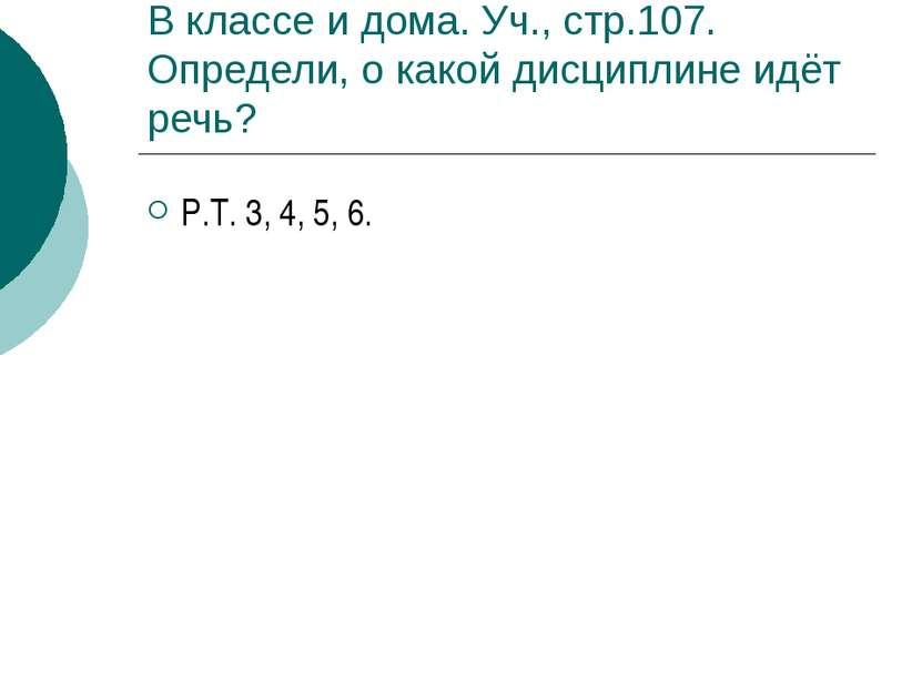 В классе и дома. Уч., стр.107. Определи, о какой дисциплине идёт речь? Р.Т. 3...