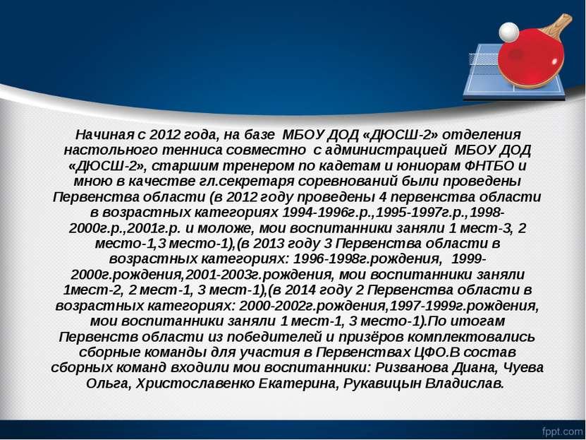 Начиная с 2012 года, на базе МБОУ ДОД «ДЮСШ-2» отделения настольного тенниса ...