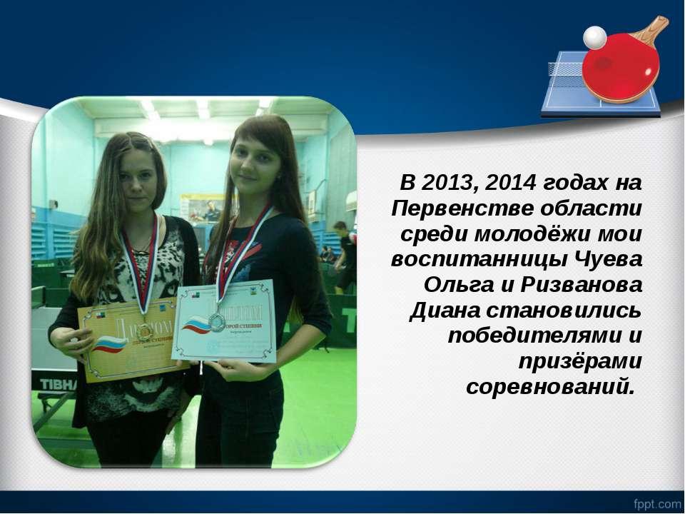 В 2013, 2014 годах на Первенстве области среди молодёжи мои воспитанницы Чуев...