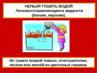 НЕЛЬЗЯ ТУШИТЬ ВОДОЙ Легковоспламеняющиеся жидкости (бензин, керосин). Их туши...