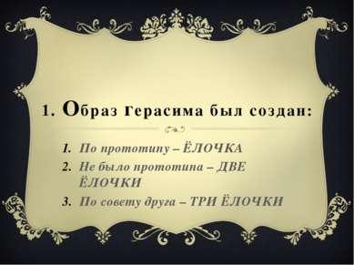 1. Образ герасима был создан: По прототипу – ЁЛОЧКА Не было прототипа – ДВЕ Ё...