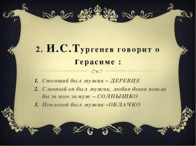 2. И.С.Тургенев говорит о герасиме : Стоящий был мужик – ДЕРЕВЦЕ Славный он б...