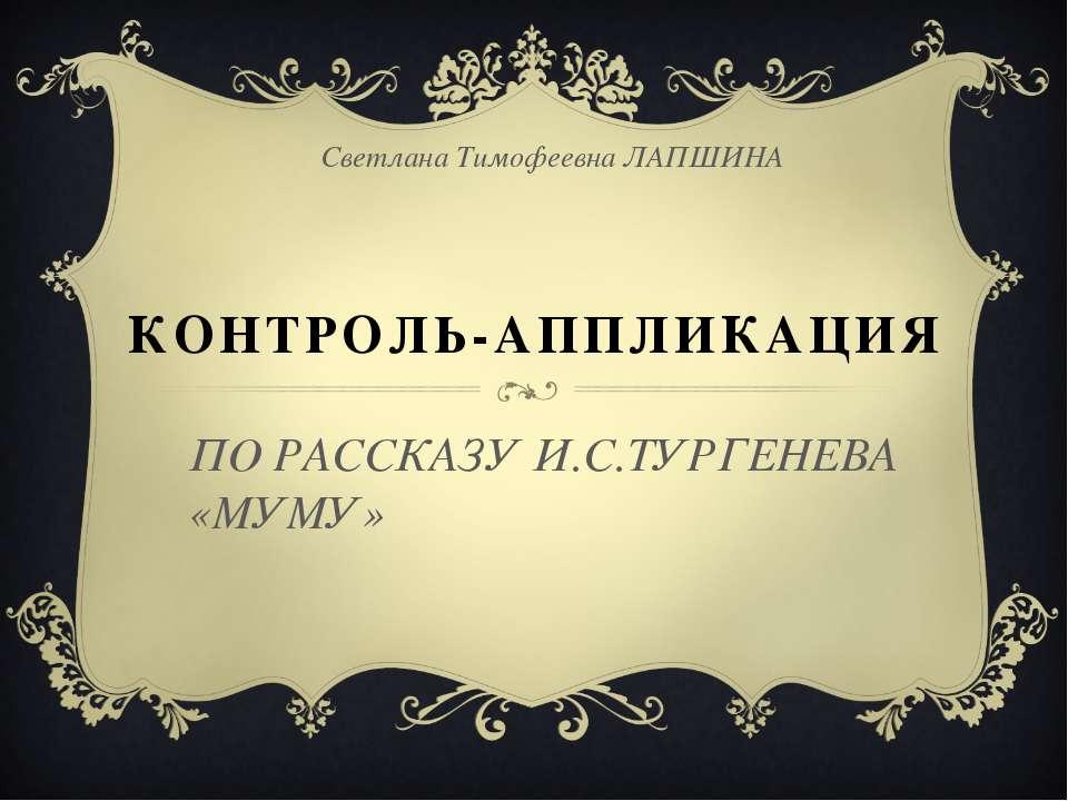КОНТРОЛЬ-АППЛИКАЦИЯ Светлана Тимофеевна ЛАПШИНА ПО РАССКАЗУ И.С.ТУРГЕНЕВА «МУМУ»