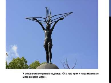 У основания монумента надпись: «Это наш крик и наша молитва о мире во всём ми...