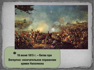 * 18 июня 1815 г. – битва при Ватерлоо: окончательное поражение армии Наполеона