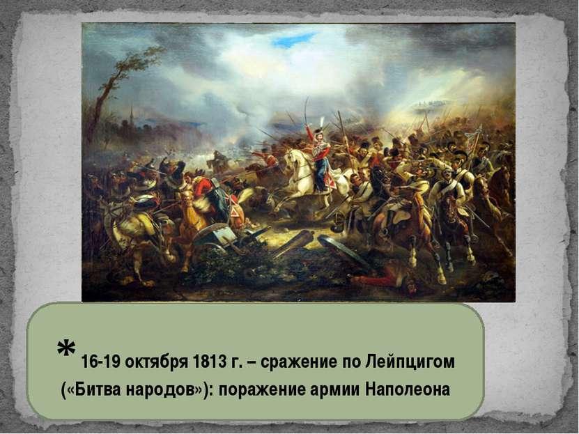 * 16-19 октября 1813 г. – сражение по Лейпцигом («Битва народов»): поражение ...