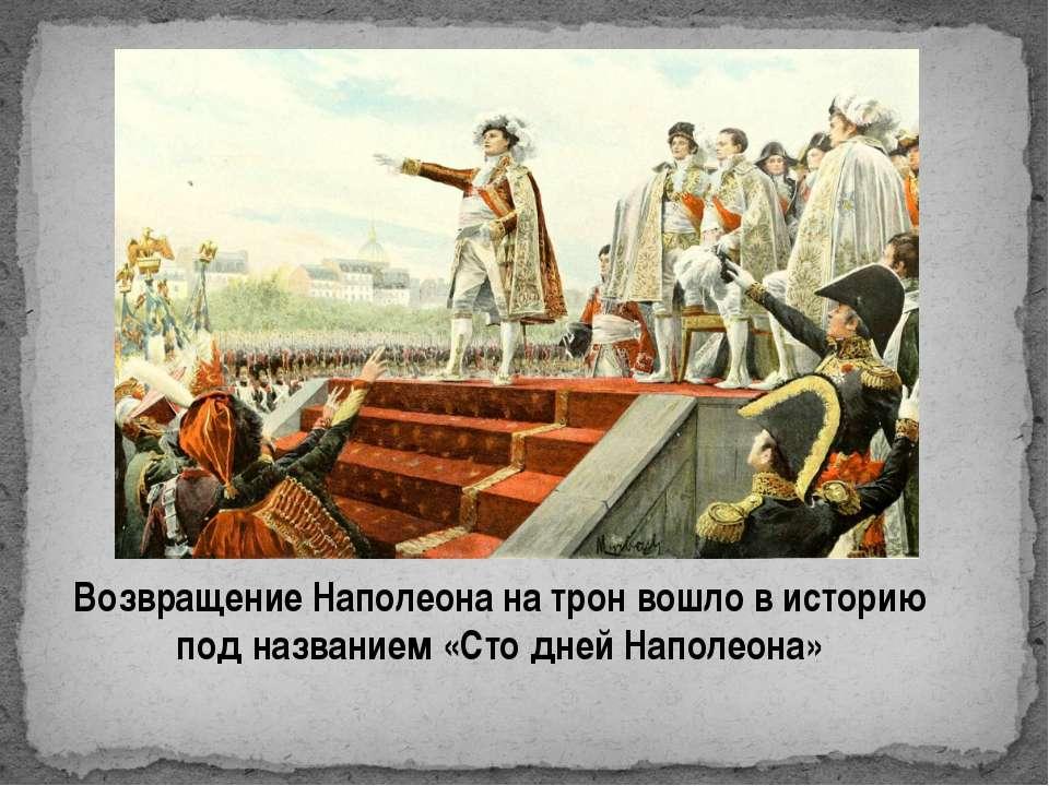 Возвращение Наполеона на трон вошло в историю под названием «Сто дней Наполеона»